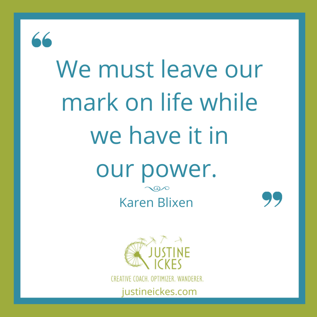 """a quote by author Karen Blixen that says """"We must leave out mark on life while we have it in our power."""""""